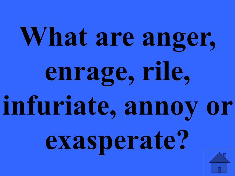 What are anger, enrage, rile, infuriate, annoy or exasperate?