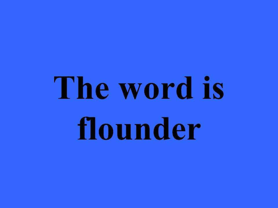The word is flounder