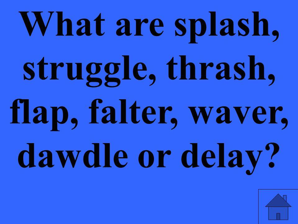 What are splash, struggle, thrash, flap, falter, waver, dawdle or delay?