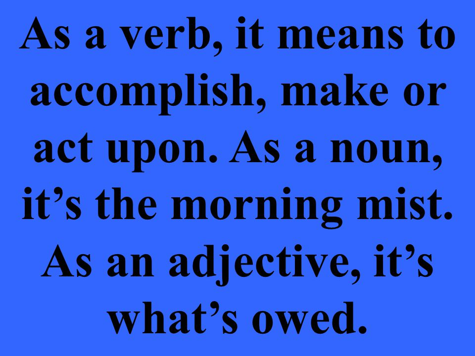 As a verb, it means to accomplish, make or act upon.