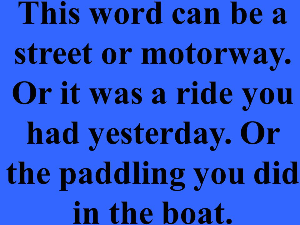 This word can be a street or motorway. Or it was a ride you had yesterday.