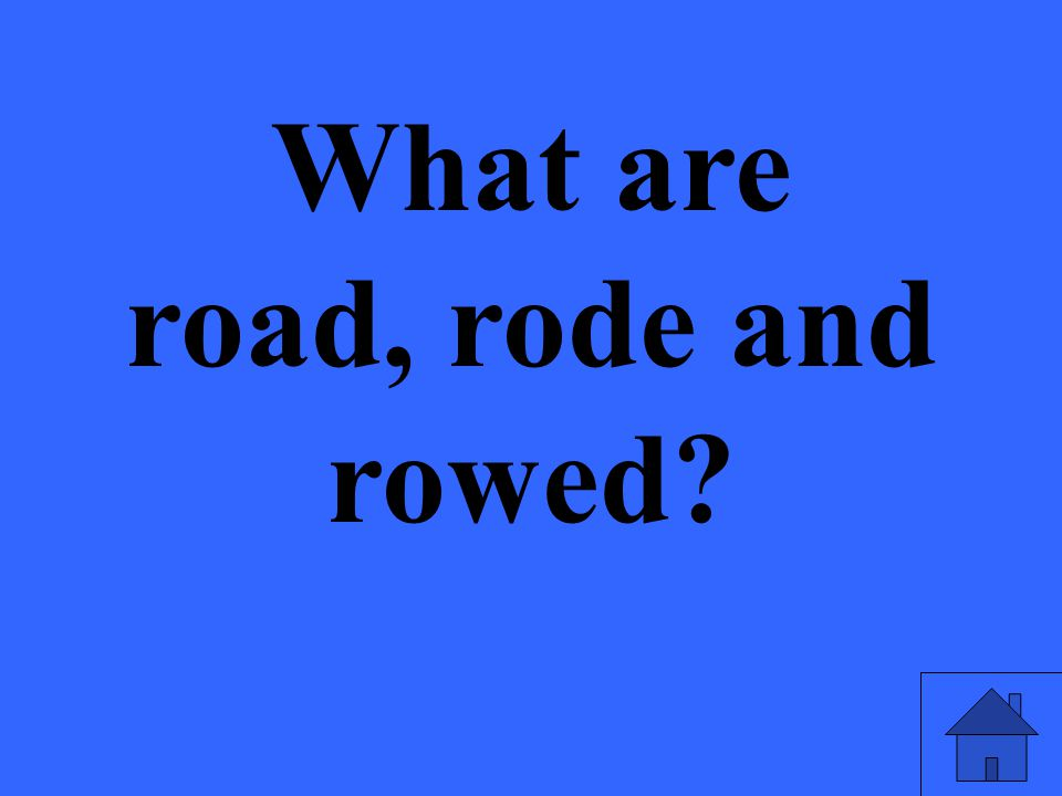 What are road, rode and rowed?