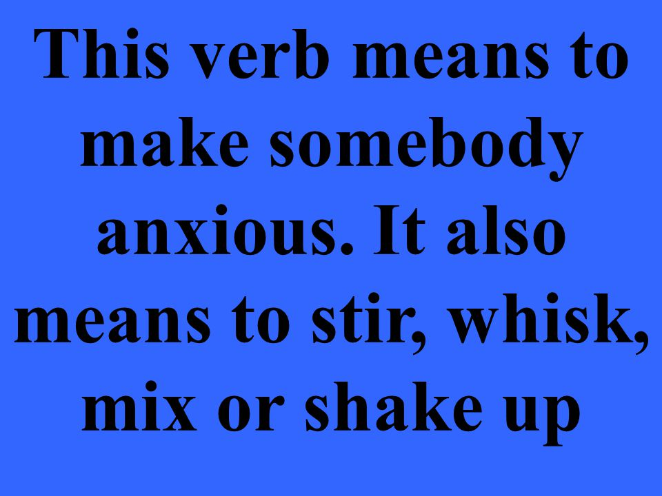 This verb means to make somebody anxious. It also means to stir, whisk, mix or shake up