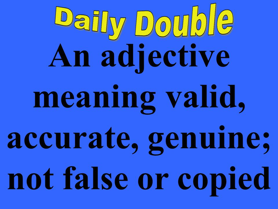 An adjective meaning valid, accurate, genuine; not false or copied