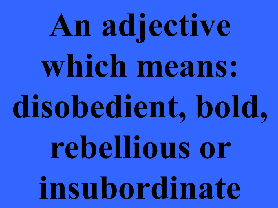 An adjective which means: disobedient, bold, rebellious or insubordinate
