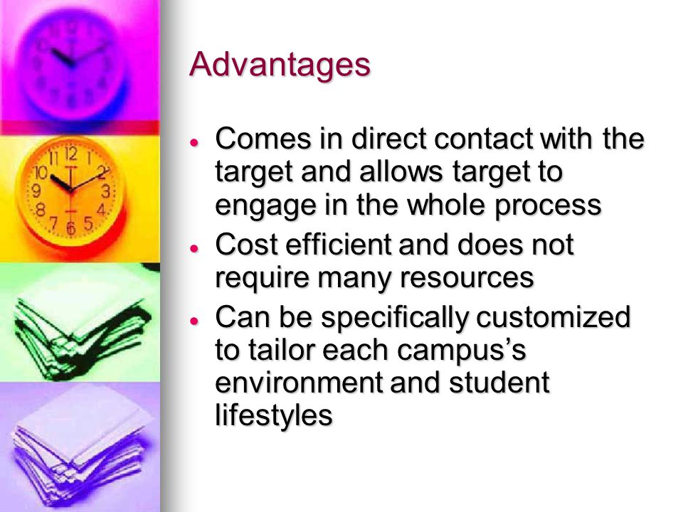 Advantages  Comes in direct contact with the target and allows target to engage in the whole process  Cost efficient and does not require many resources  Can be specifically customized to tailor each campus's environment and student lifestyles