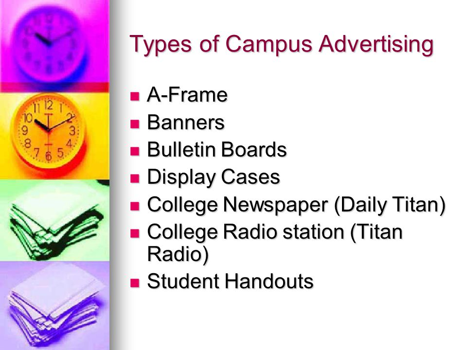 Types of Campus Advertising A-Frame A-Frame Banners Banners Bulletin Boards Bulletin Boards Display Cases Display Cases College Newspaper (Daily Titan) College Newspaper (Daily Titan) College Radio station (Titan Radio) College Radio station (Titan Radio) Student Handouts Student Handouts
