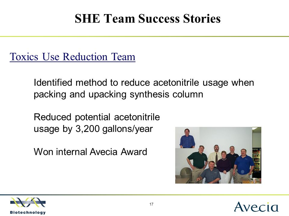 17 SHE Team Success Stories Toxics Use Reduction Team Identified method to reduce acetonitrile usage when packing and upacking synthesis column Reduce