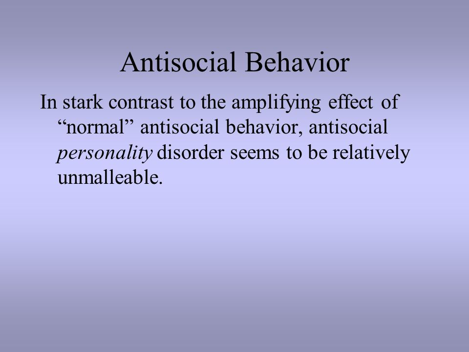Antisocial Behavior In stark contrast to the amplifying effect of normal antisocial behavior, antisocial personality disorder seems to be relatively unmalleable.