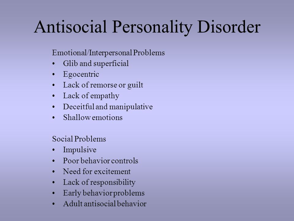 Antisocial Personality Disorder Emotional/Interpersonal Problems Glib and superficial Egocentric Lack of remorse or guilt Lack of empathy Deceitful and manipulative Shallow emotions Social Problems Impulsive Poor behavior controls Need for excitement Lack of responsibility Early behavior problems Adult antisocial behavior