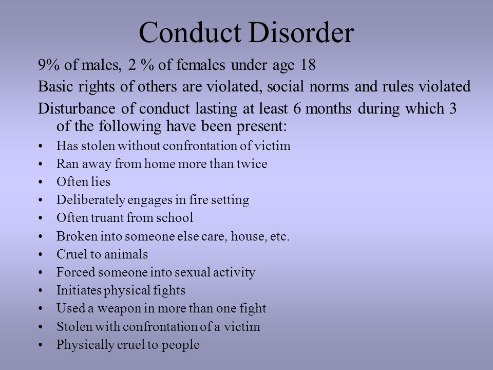 Conduct Disorder 9% of males, 2 % of females under age 18 Basic rights of others are violated, social norms and rules violated Disturbance of conduct lasting at least 6 months during which 3 of the following have been present: Has stolen without confrontation of victim Ran away from home more than twice Often lies Deliberately engages in fire setting Often truant from school Broken into someone else care, house, etc.