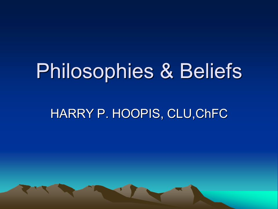 Philosophies & Beliefs HARRY P. HOOPIS, CLU,ChFC