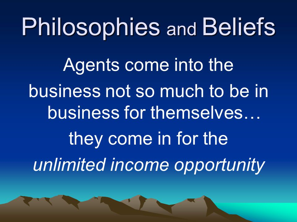 Philosophies and Beliefs Agents come into the business not so much to be in business for themselves… they come in for the unlimited income opportunity