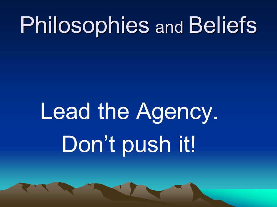 Philosophies and Beliefs Lead the Agency. Don't push it!