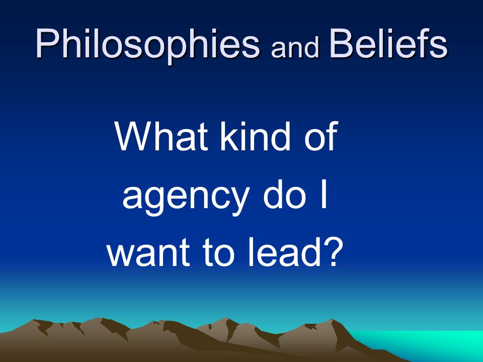 Philosophies and Beliefs What kind of agency do I want to lead
