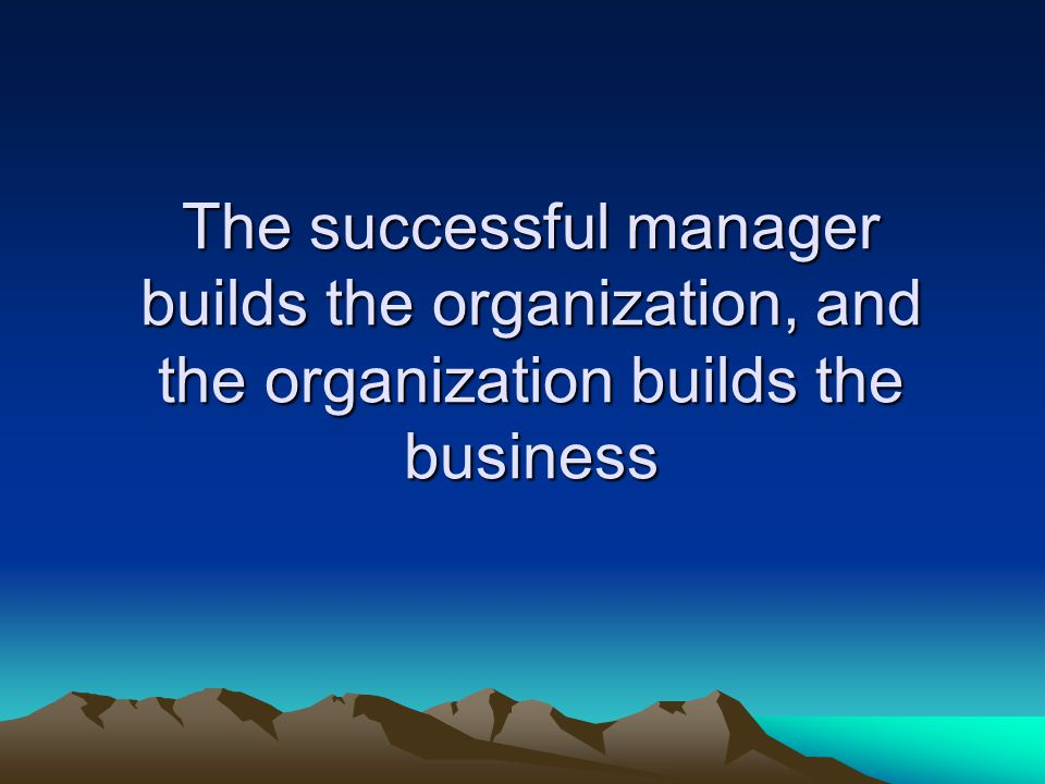 The successful manager builds the organization, and the organization builds the business