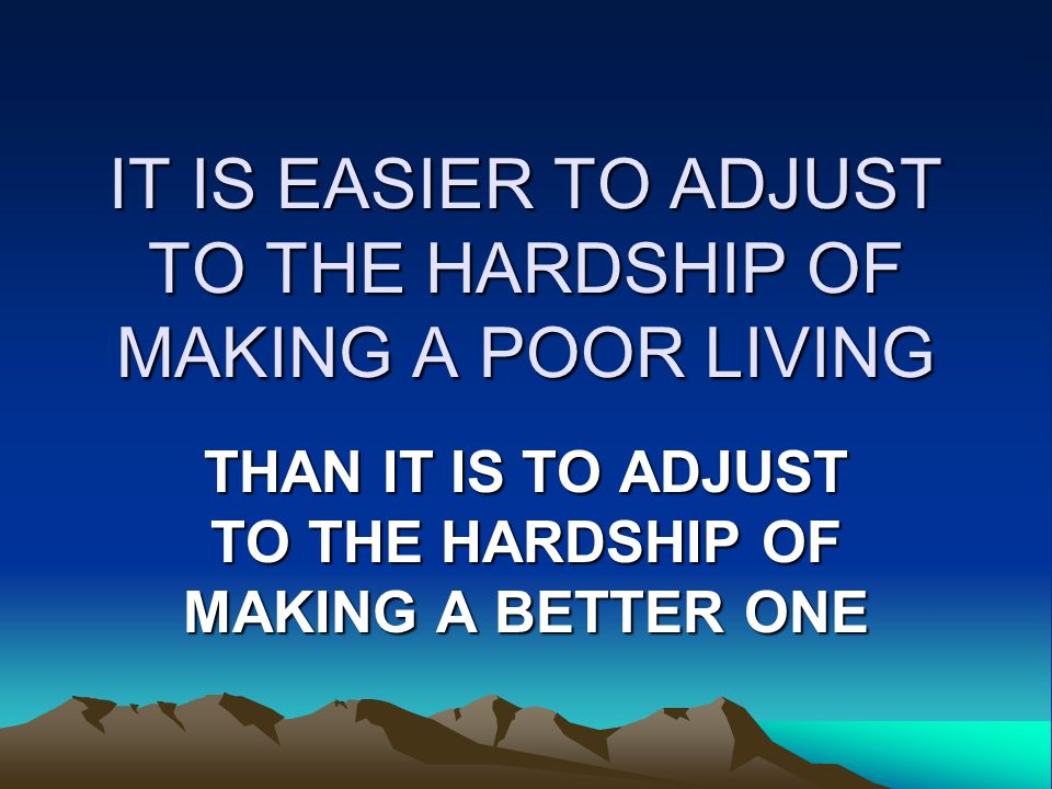 IT IS EASIER TO ADJUST TO THE HARDSHIP OF MAKING A POOR LIVING THAN IT IS TO ADJUST TO THE HARDSHIP OF MAKING A BETTER ONE