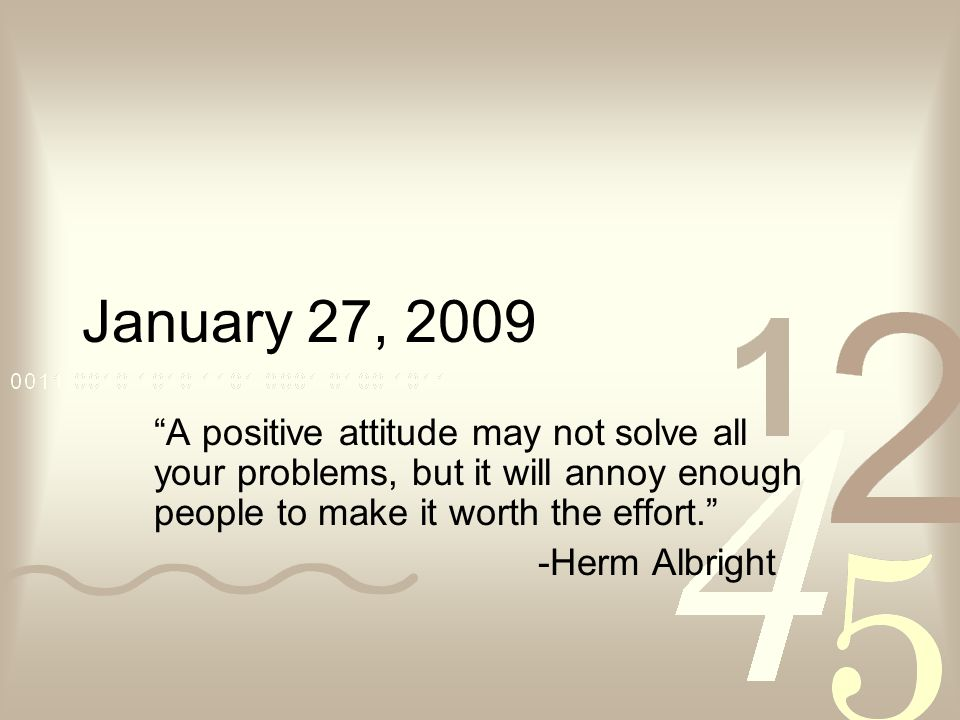 January 27, 2009 A positive attitude may not solve all your problems, but it will annoy enough people to make it worth the effort. -Herm Albright