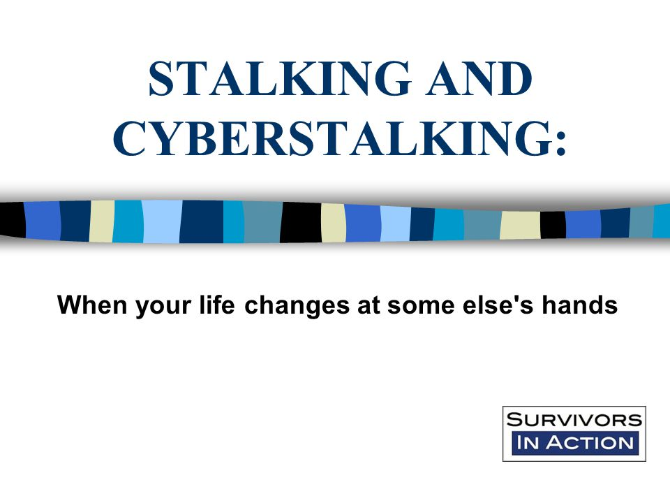 STALKING AND CYBERSTALKING: When your life changes at some else s hands