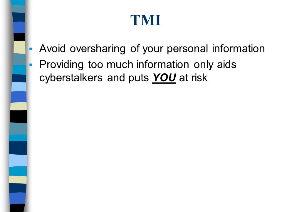 TMI  Avoid oversharing of your personal information  Providing too much information only aids cyberstalkers and puts YOU at risk