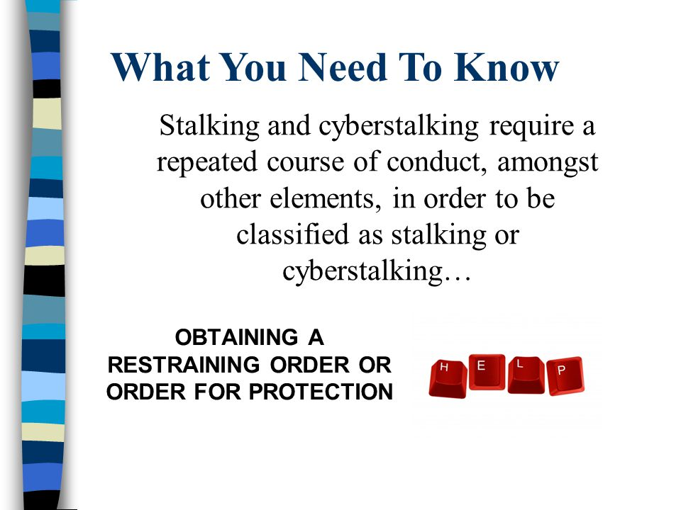 What You Need To Know OBTAINING A RESTRAINING ORDER OR ORDER FOR PROTECTION Stalking and cyberstalking require a repeated course of conduct, amongst other elements, in order to be classified as stalking or cyberstalking…
