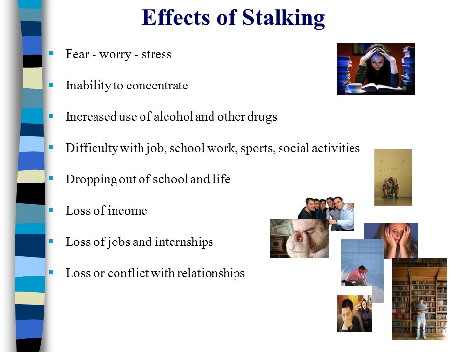 Effects of Stalking  Fear - worry - stress  Inability to concentrate  Increased use of alcohol and other drugs  Difficulty with job, school work, sports, social activities  Dropping out of school and life  Loss of income  Loss of jobs and internships  Loss or conflict with relationships