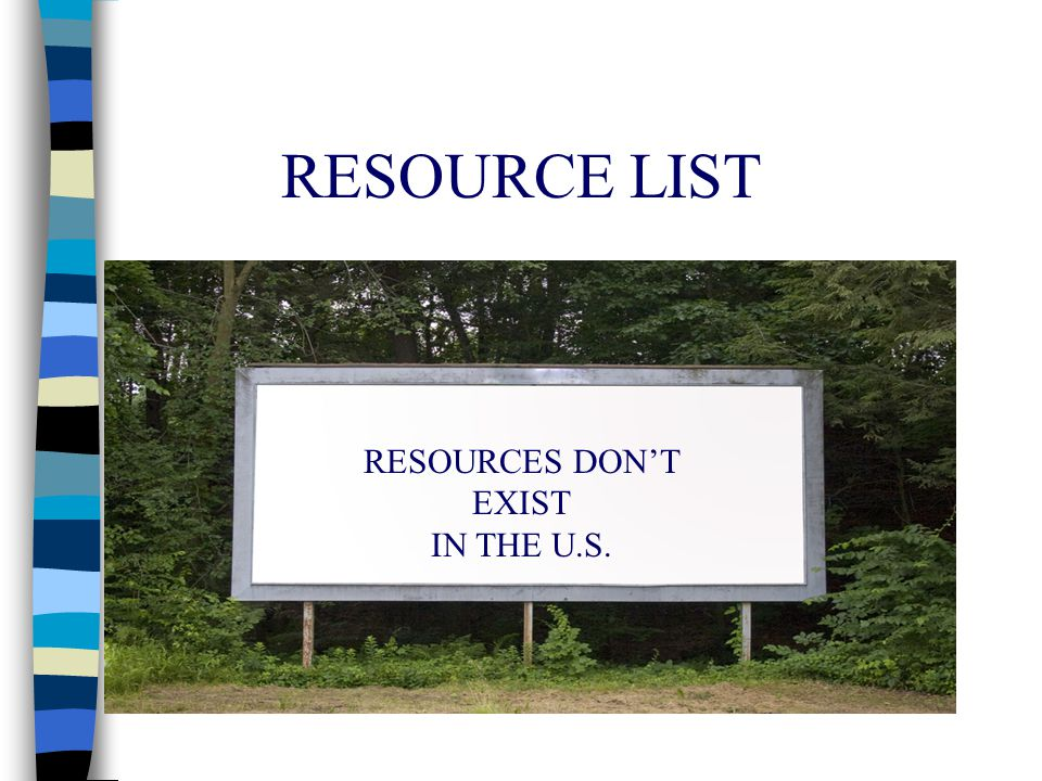 RESOURCE LIST RESOURCES DON'T EXIST IN THE U.S.