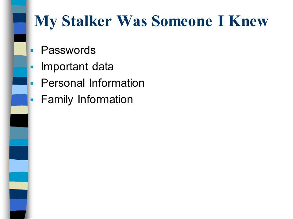 My Stalker Was Someone I Knew  Passwords  Important data  Personal Information  Family Information