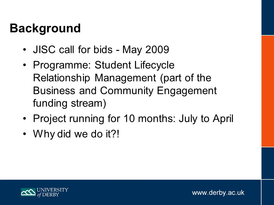 Background JISC call for bids - May 2009 Programme: Student Lifecycle Relationship Management (part of the Business and Community Engagement funding stream) Project running for 10 months: July to April Why did we do it !