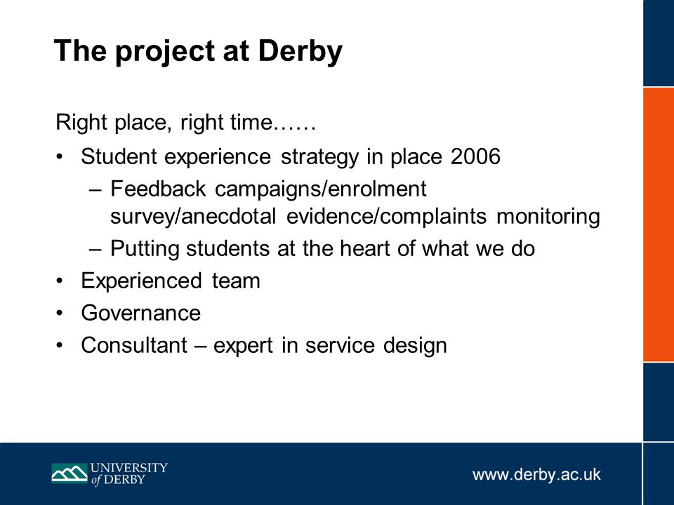 The project at Derby Right place, right time…… Student experience strategy in place 2006 –Feedback campaigns/enrolment survey/anecdotal evidence/complaints monitoring –Putting students at the heart of what we do Experienced team Governance Consultant – expert in service design