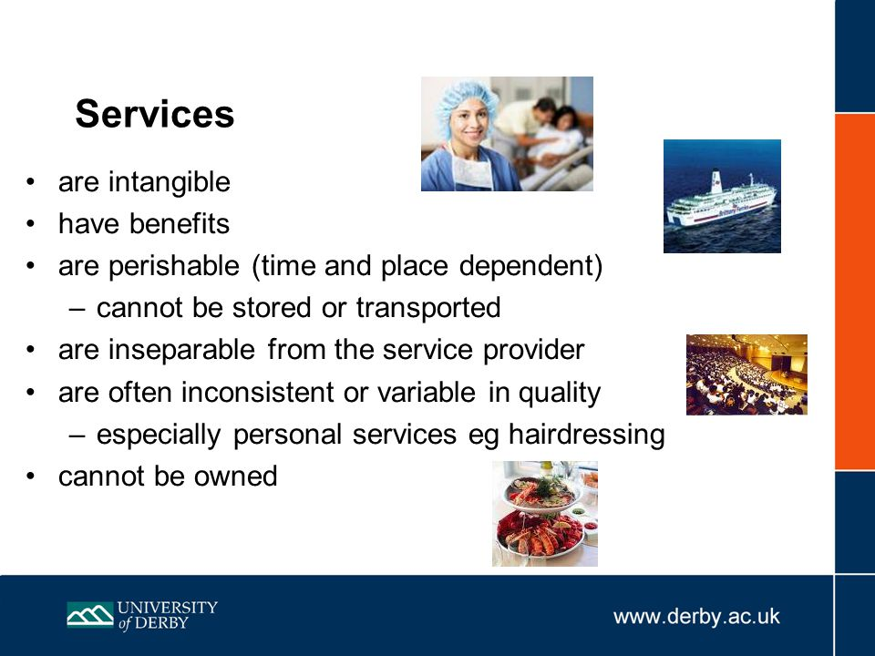 Services are intangible have benefits are perishable (time and place dependent) –cannot be stored or transported are inseparable from the service provider are often inconsistent or variable in quality –especially personal services eg hairdressing cannot be owned