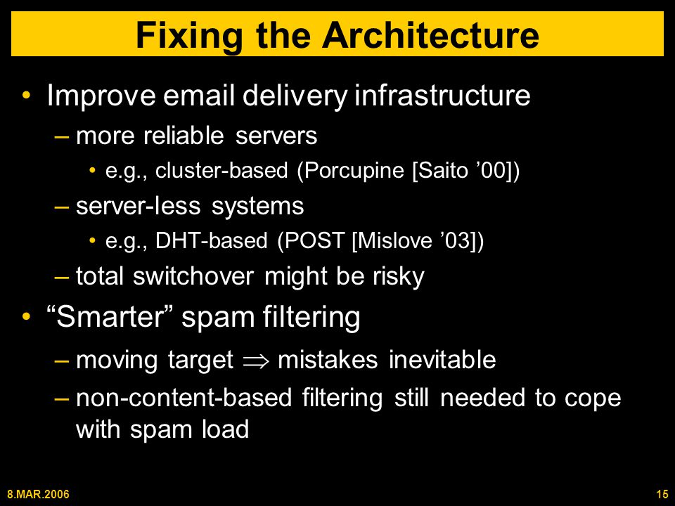 8.MAR.200615 Fixing the Architecture Improve email delivery infrastructure –more reliable servers e.g., cluster-based (Porcupine [Saito '00]) –server-less systems e.g., DHT-based (POST [Mislove '03]) –total switchover might be risky Smarter spam filtering –moving target  mistakes inevitable –non-content-based filtering still needed to cope with spam load