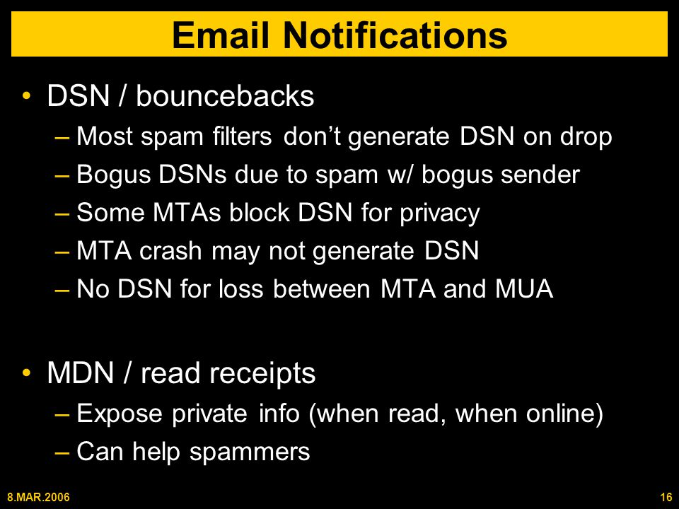 8.MAR.200616 Email Notifications DSN / bouncebacks –Most spam filters don't generate DSN on drop –Bogus DSNs due to spam w/ bogus sender –Some MTAs block DSN for privacy –MTA crash may not generate DSN –No DSN for loss between MTA and MUA MDN / read receipts –Expose private info (when read, when online) –Can help spammers