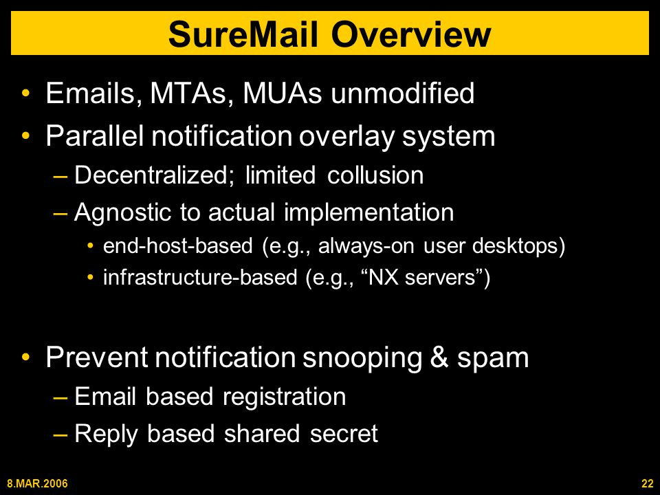 8.MAR.200622 SureMail Overview Emails, MTAs, MUAs unmodified Parallel notification overlay system –Decentralized; limited collusion –Agnostic to actual implementation end-host-based (e.g., always-on user desktops) infrastructure-based (e.g., NX servers ) Prevent notification snooping & spam –Email based registration –Reply based shared secret