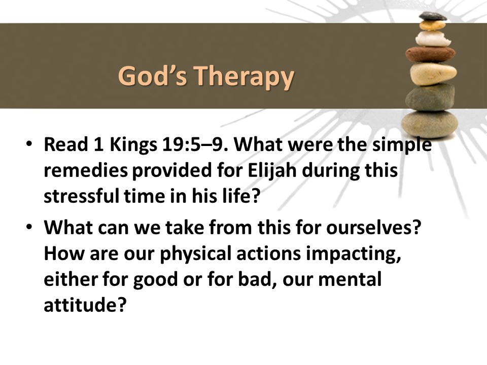 God's Therapy Read 1 Kings 19:5–9. What were the simple remedies provided for Elijah during this stressful time in his life? What can we take from thi