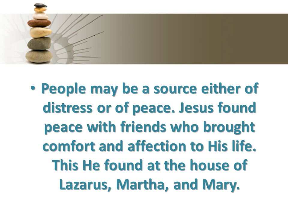 People may be a source either of distress or of peace. Jesus found peace with friends who brought comfort and affection to His life. This He found at