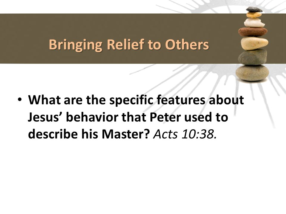 Bringing Relief to Others What are the specific features about Jesus' behavior that Peter used to describe his Master? Acts 10:38.