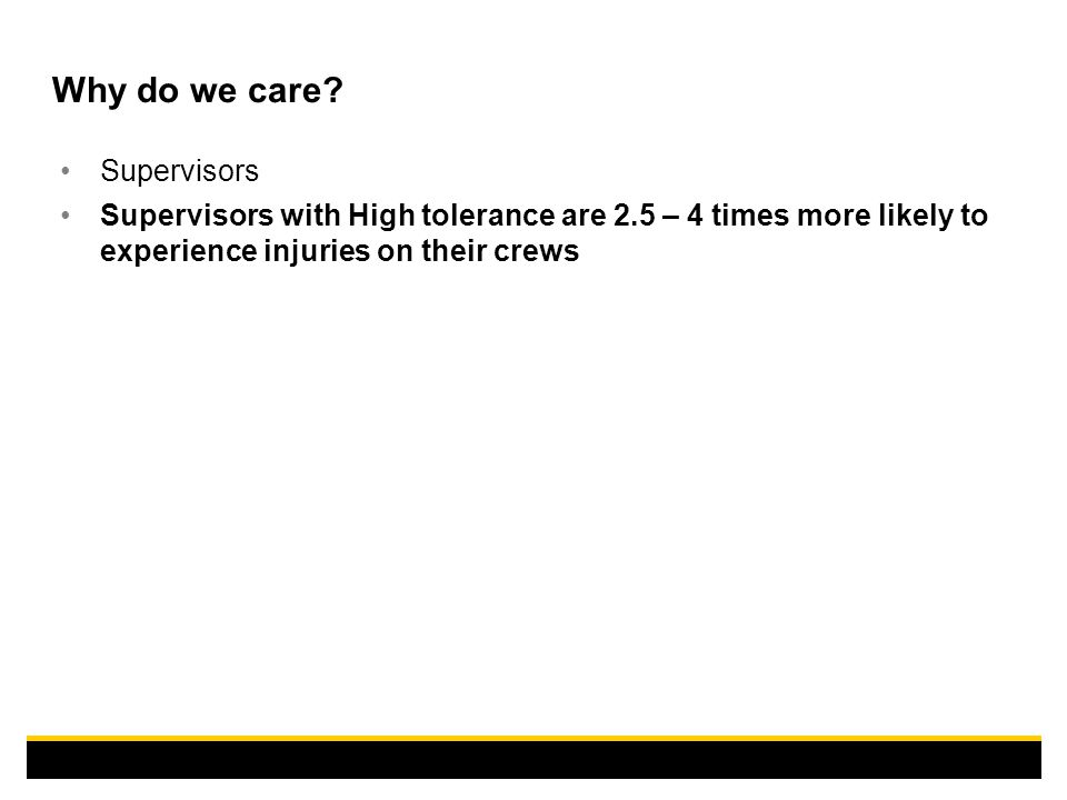 Why do we care? Supervisors Supervisors with High tolerance are 2.5 – 4 times more likely to experience injuries on their crews