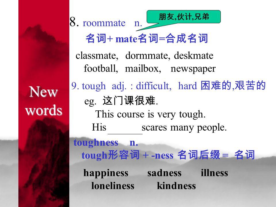 New words 8. roommate n. 名词 + mate 名词 = 合成名词 朋友, 伙计, 兄弟 classmate, dormmate, deskmate football, mailbox, newspaper 9. tough adj. : difficult, hard 困难的