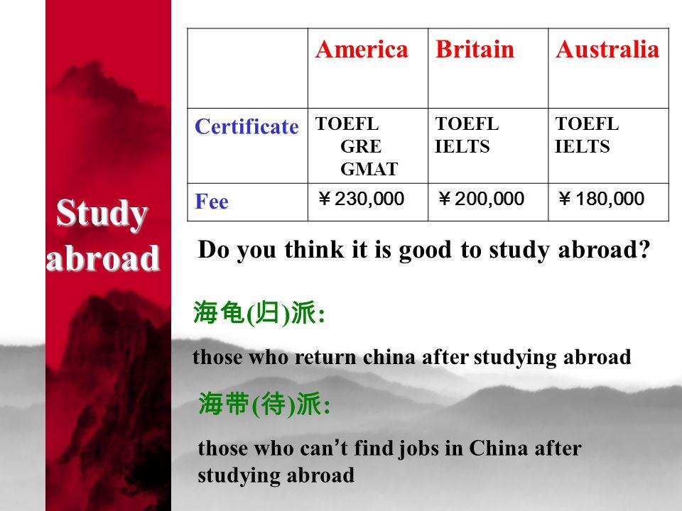 Study abroad AmericaBritainAustralia Certificate TOEFL GRE GMAT TOEFL IELTS TOEFL IELTS Fee ¥ 230,000 ¥ 200,000 ¥ 180,000 海龟 ( 归 ) 派 : those who retur