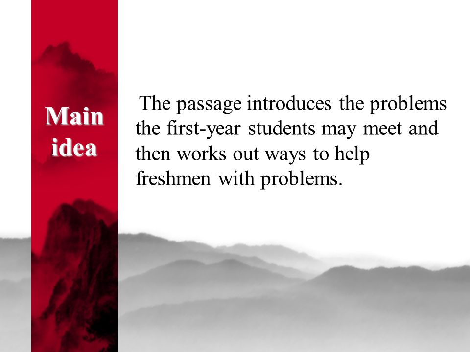 Main idea Main idea The passage introduces the problems the first-year students may meet and then works out ways to help freshmen with problems.
