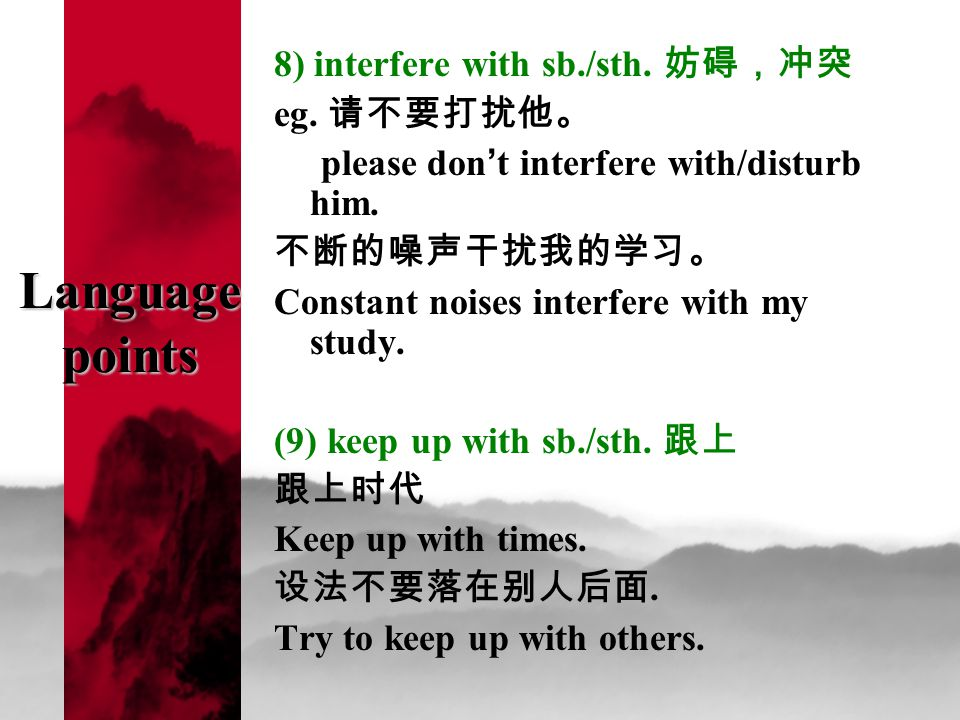 Language points 8) interfere with sb./sth. 妨碍,冲突 eg. 请不要打扰他。 please don ' t interfere with/disturb him. 不断的噪声干扰我的学习。 Constant noises interfere with my