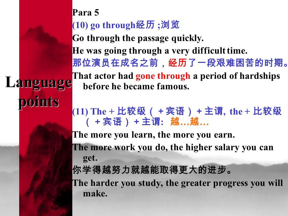 Language points Para 5 (10) go through 经历 ; 浏览 Go through the passage quickly. He was going through a very difficult time. 那位演员在成名之前,经历了一段艰难困苦的时期。 Tha
