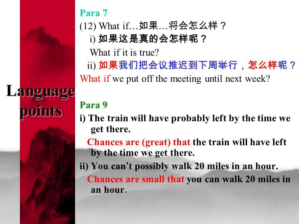 Language points Para 7 (12) What if … 如果 … 将会怎么样? i) 如果这是真的会怎样呢? What if it is true.