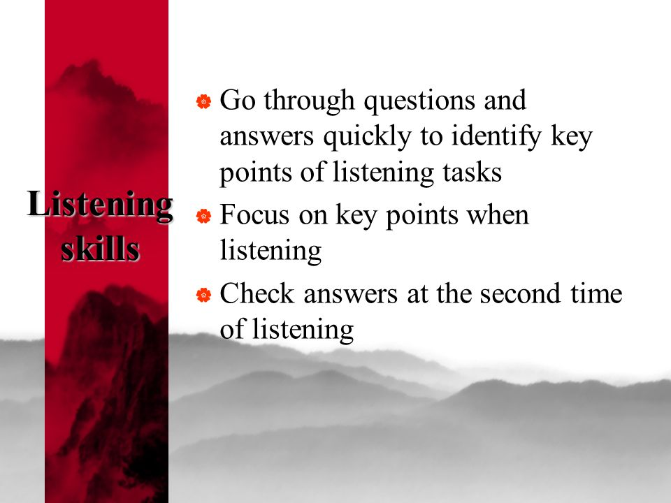 Listening skills  Go through questions and answers quickly to identify key points of listening tasks  Focus on key points when listening  Check answers at the second time of listening