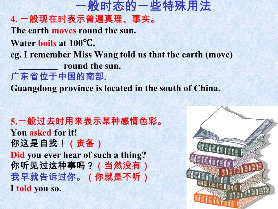 一般时态的一些特殊用法 4. 一般现在时表示普遍真理、事实。 The earth moves round the sun.