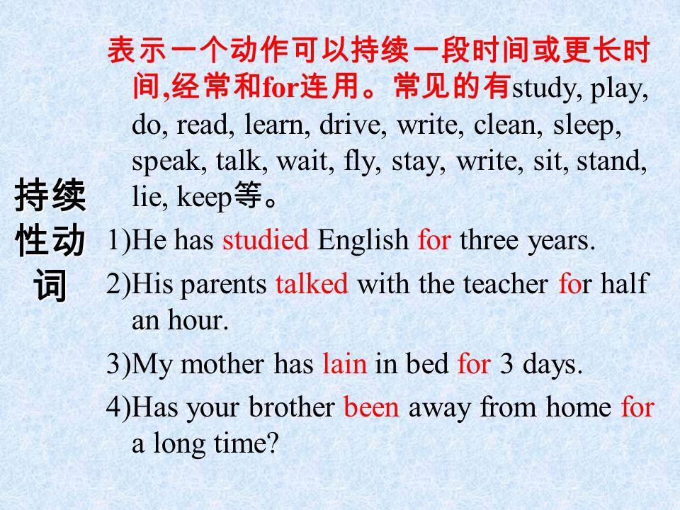 持续 性动 词 表示一个动作可以持续一段时间或更长时 间, 经常和 for 连用。常见的有 study, play, do, read, learn, drive, write, clean, sleep, speak, talk, wait, fly, stay, write, sit, stan