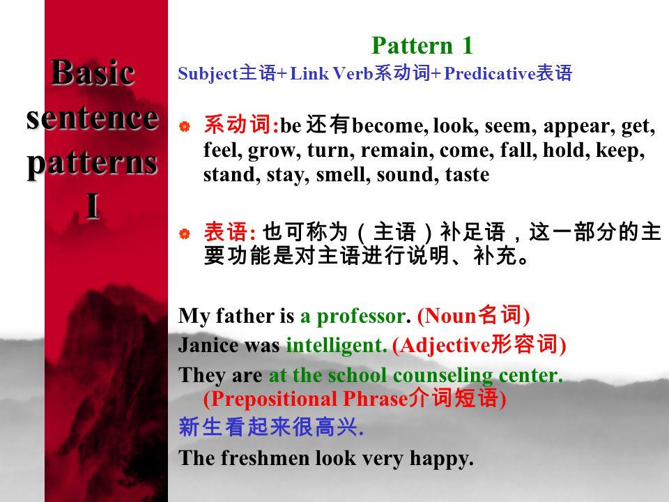 Basic sentence patterns I Pattern 1 Subject 主语 + Link Verb 系动词 + Predicative 表语  系动词 :be 还有 become, look, seem, appear, get, feel, grow, turn, remain, come, fall, hold, keep, stand, stay, smell, sound, taste  表语 : 也可称为(主语)补足语,这一部分的主 要功能是对主语进行说明、补充。 My father is a professor.