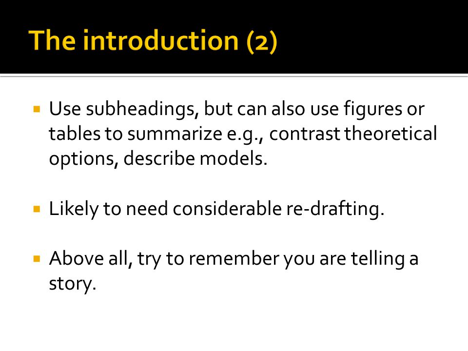  Use subheadings, but can also use figures or tables to summarize e.g., contrast theoretical options, describe models.