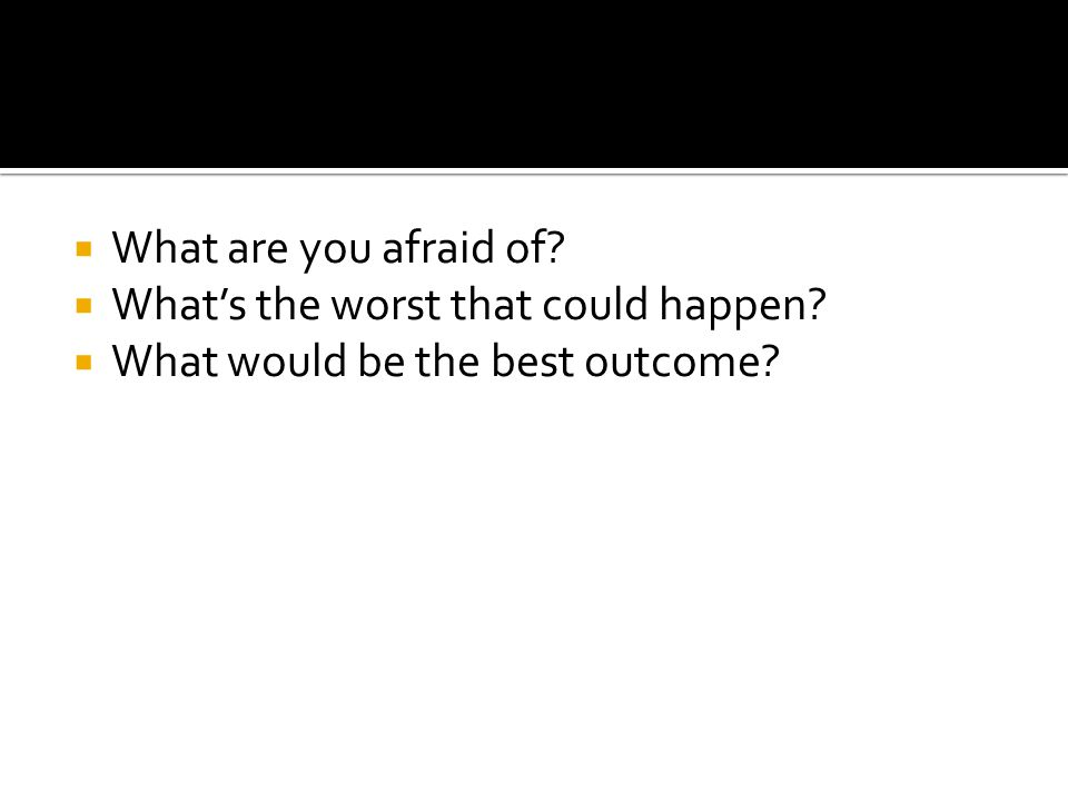  What are you afraid of?  What's the worst that could happen?  What would be the best outcome?
